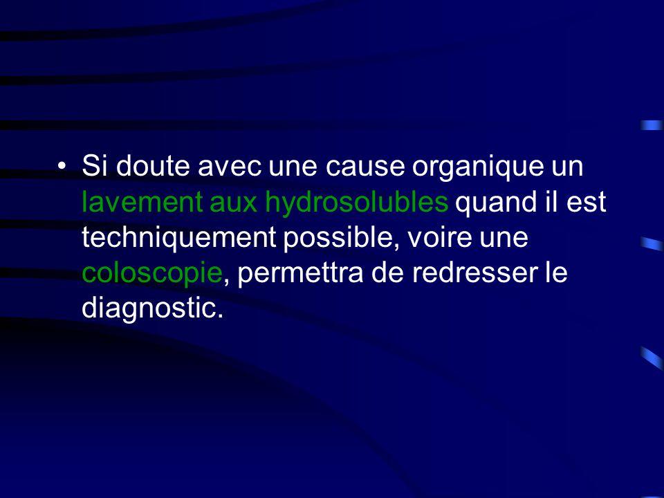 Si doute avec une cause organique un lavement aux hydrosolubles quand il est techniquement possible, voire une coloscopie, permettra de redresser le diagnostic.