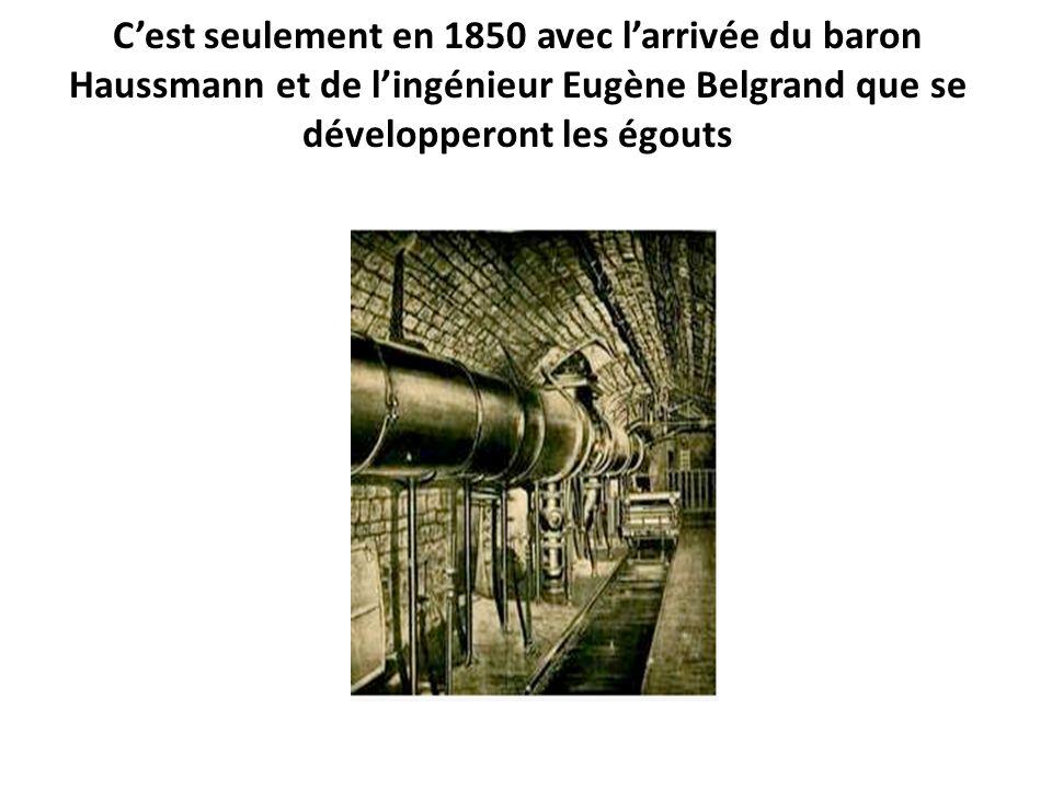 C'est seulement en 1850 avec l'arrivée du baron Haussmann et de l'ingénieur Eugène Belgrand que se développeront les égouts