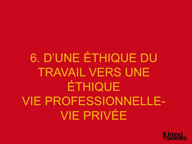 6. D'UNE ÉTHIQUE DU TRAVAIL VERS UNE ÉTHIQUE