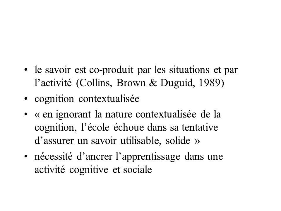 le savoir est co-produit par les situations et par l'activité (Collins, Brown & Duguid, 1989)