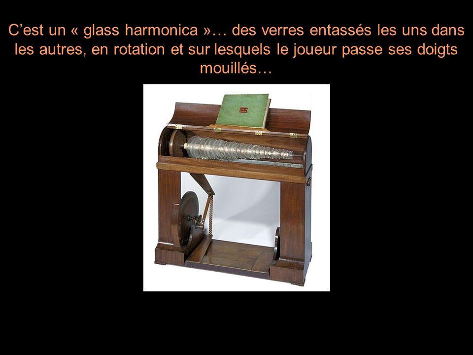 C'est un « glass harmonica »… des verres entassés les uns dans les autres, en rotation et sur lesquels le joueur passe ses doigts mouillés…