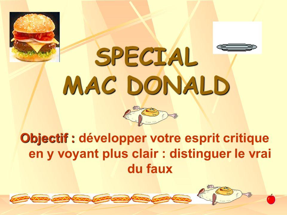 SPECIAL MAC DONALD Objectif : développer votre esprit critique en y voyant plus clair : distinguer le vrai du faux.
