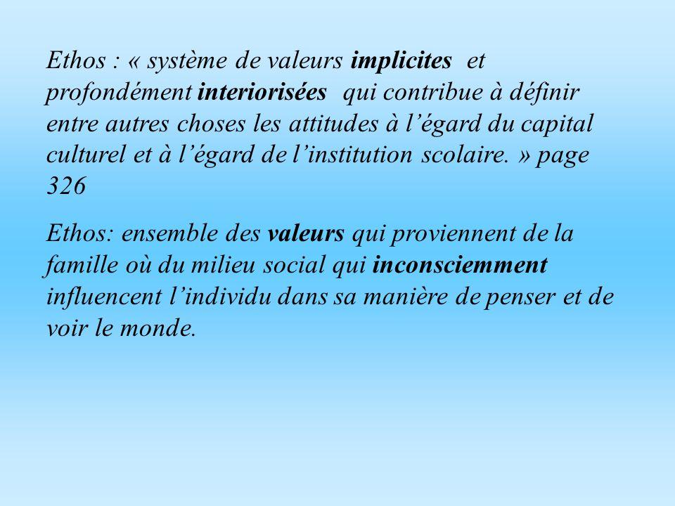 Ethos : « système de valeurs implicites et profondément interiorisées qui contribue à définir entre autres choses les attitudes à l'égard du capital culturel et à l'égard de l'institution scolaire. » page 326