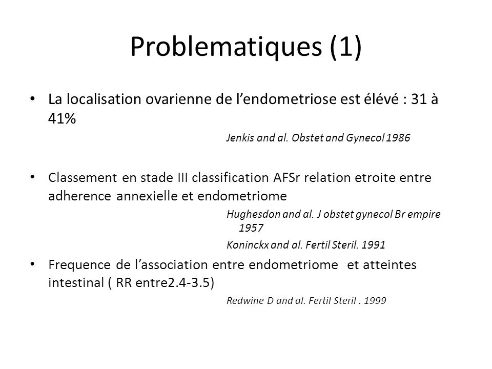 Problematiques (1) La localisation ovarienne de l'endometriose est élévé : 31 à 41% Jenkis and al. Obstet and Gynecol 1986.