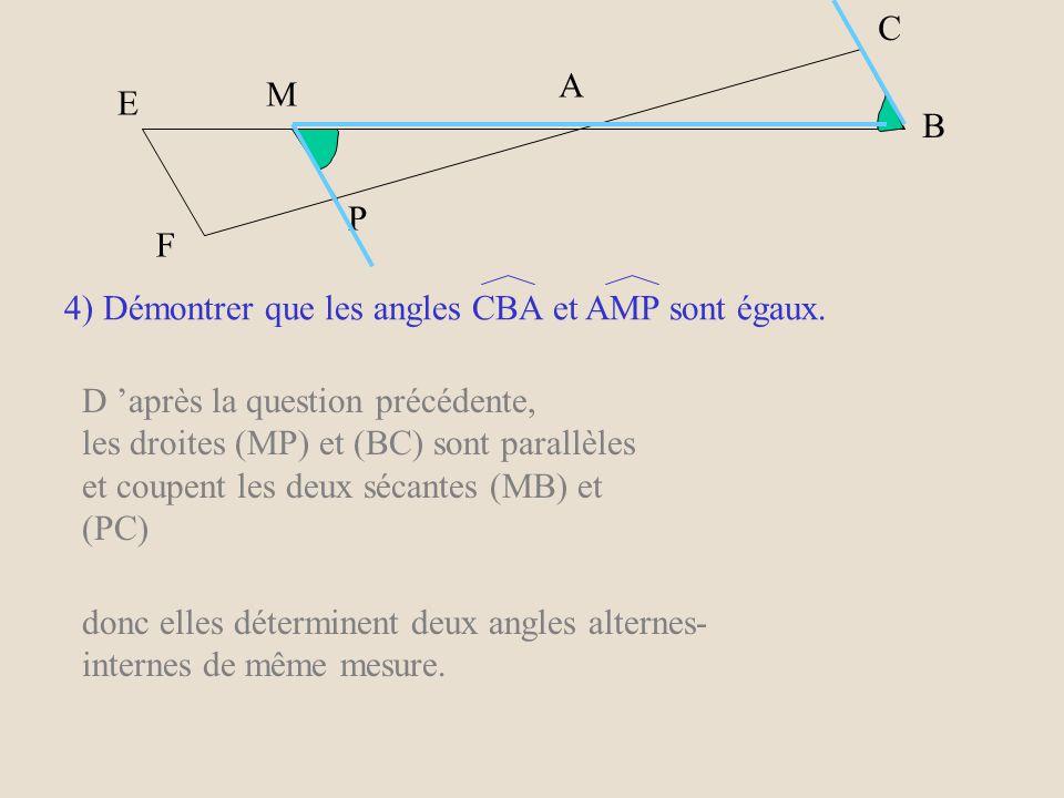C A. M. E. B. P. F. 4) Démontrer que les angles CBA et AMP sont égaux. D 'après la question précédente,