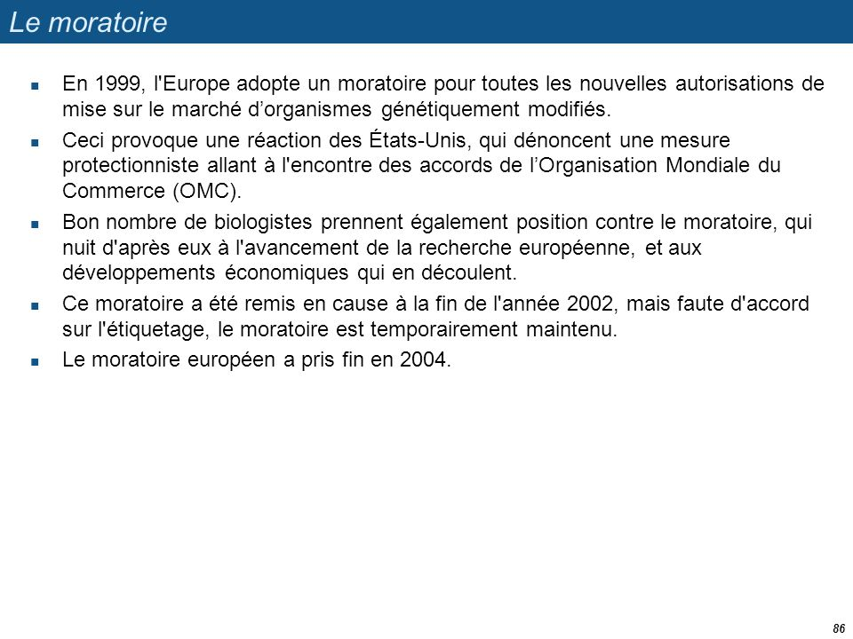 Le moratoire En 1999, l Europe adopte un moratoire pour toutes les nouvelles autorisations de mise sur le marché d'organismes génétiquement modifiés.