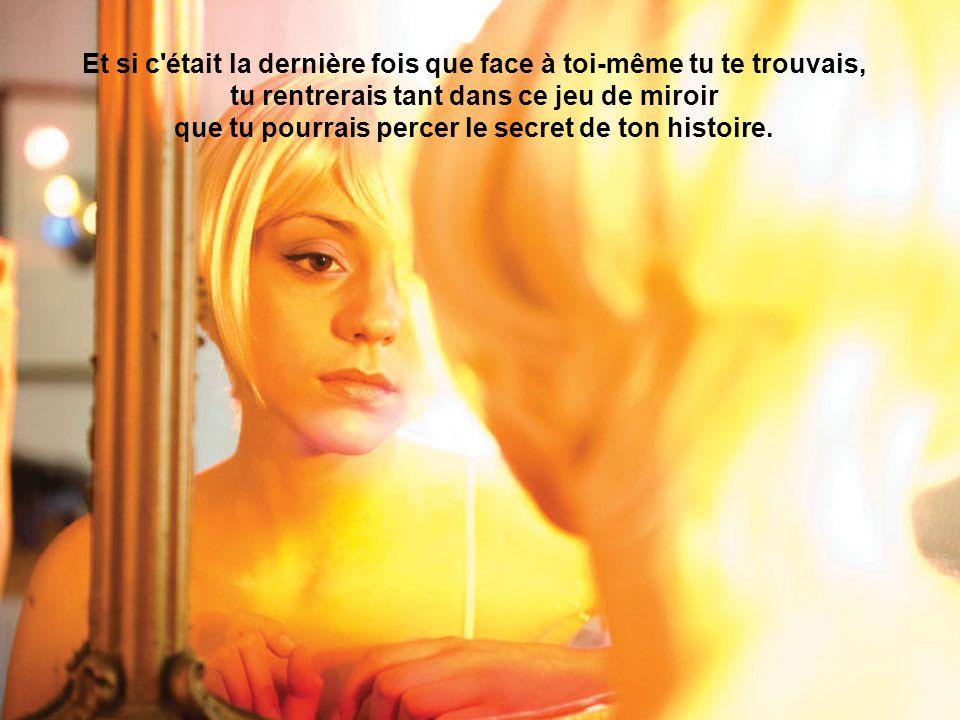 Et si c était la dernière fois que face à toi-même tu te trouvais, tu rentrerais tant dans ce jeu de miroir que tu pourrais percer le secret de ton histoire.