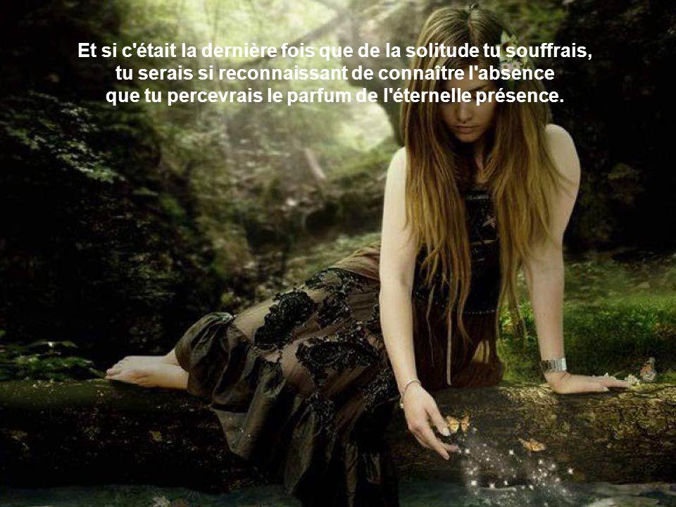 Et si c était la dernière fois que de la solitude tu souffrais, tu serais si reconnaissant de connaître l absence que tu percevrais le parfum de l éternelle présence.