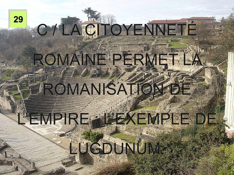 29 C / LA CITOYENNETÉ ROMAINE PERMET LA ROMANISATION DE L'EMPIRE : L'EXEMPLE DE LUGDUNUM.