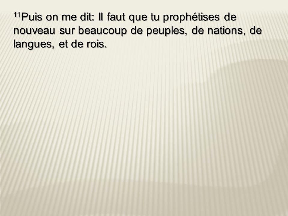 11Puis on me dit: Il faut que tu prophétises de nouveau sur beaucoup de peuples, de nations, de langues, et de rois.