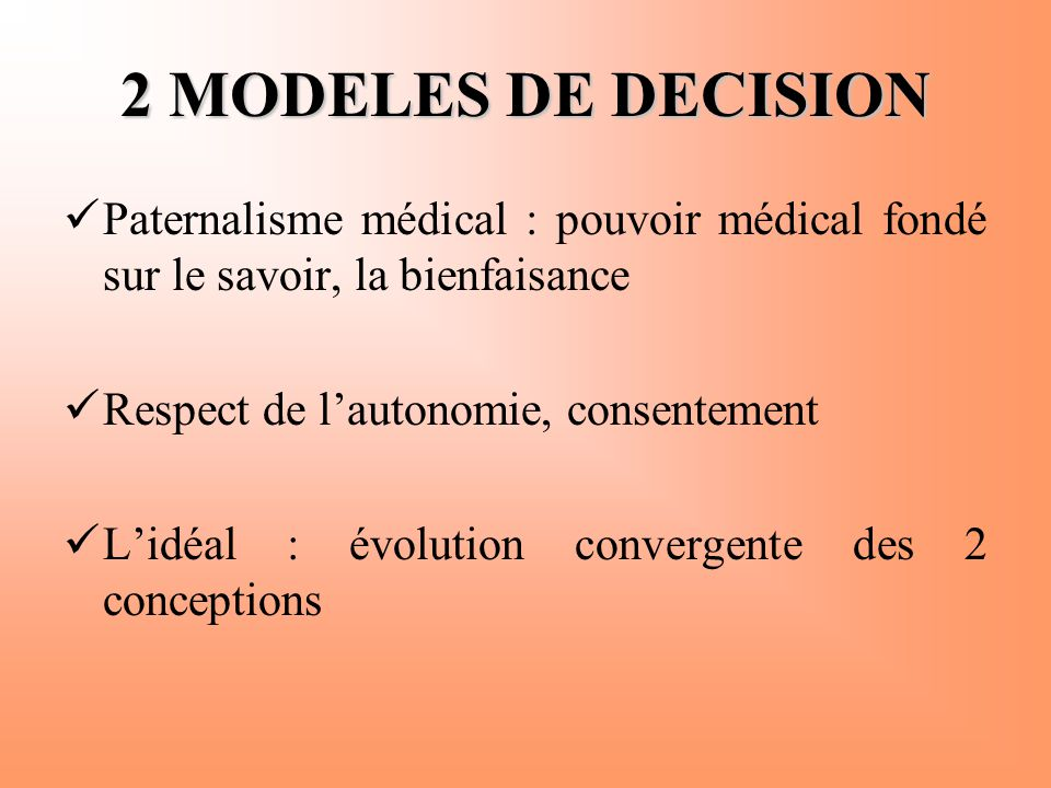 2 MODELES DE DECISION Paternalisme médical : pouvoir médical fondé sur le savoir, la bienfaisance. Respect de l'autonomie, consentement.
