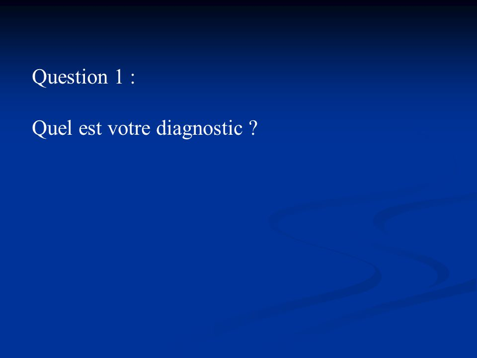 Question 1 : Quel est votre diagnostic