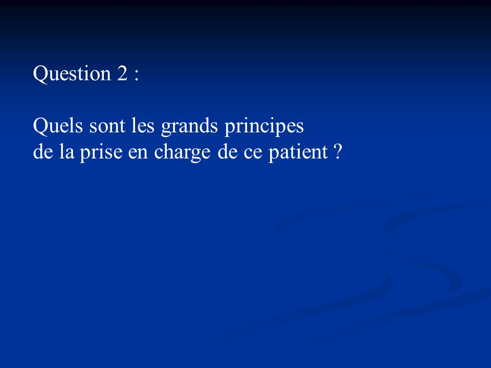 Question 2 : Quels sont les grands principes de la prise en charge de ce patient