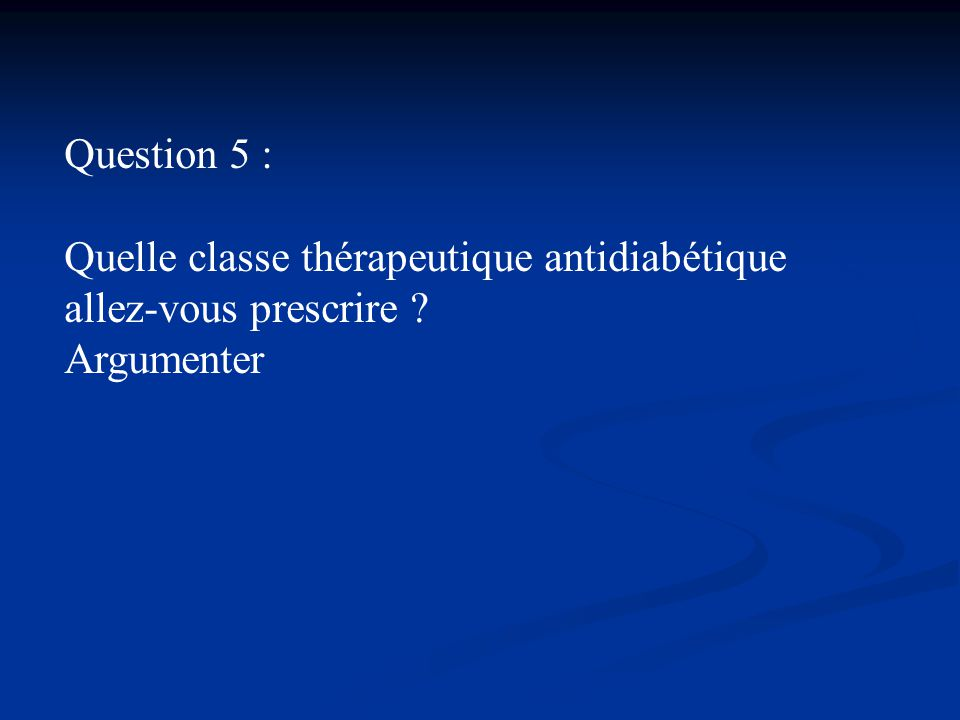 Question 5 : Quelle classe thérapeutique antidiabétique allez-vous prescrire Argumenter