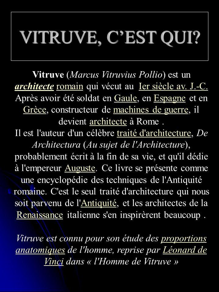 VITRUVE, C'EST QUI Vitruve (Marcus Vitruvius Pollio) est un architecte romain qui vécut au Ier siècle av. J.-C.