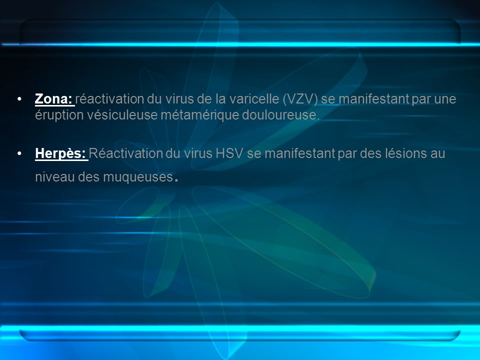 Zona: réactivation du virus de la varicelle (VZV) se manifestant par une éruption vésiculeuse métamérique douloureuse.