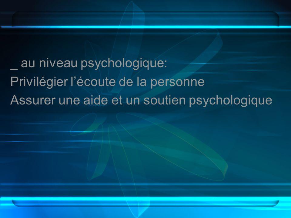 _ au niveau psychologique: Privilégier l'écoute de la personne Assurer une aide et un soutien psychologique