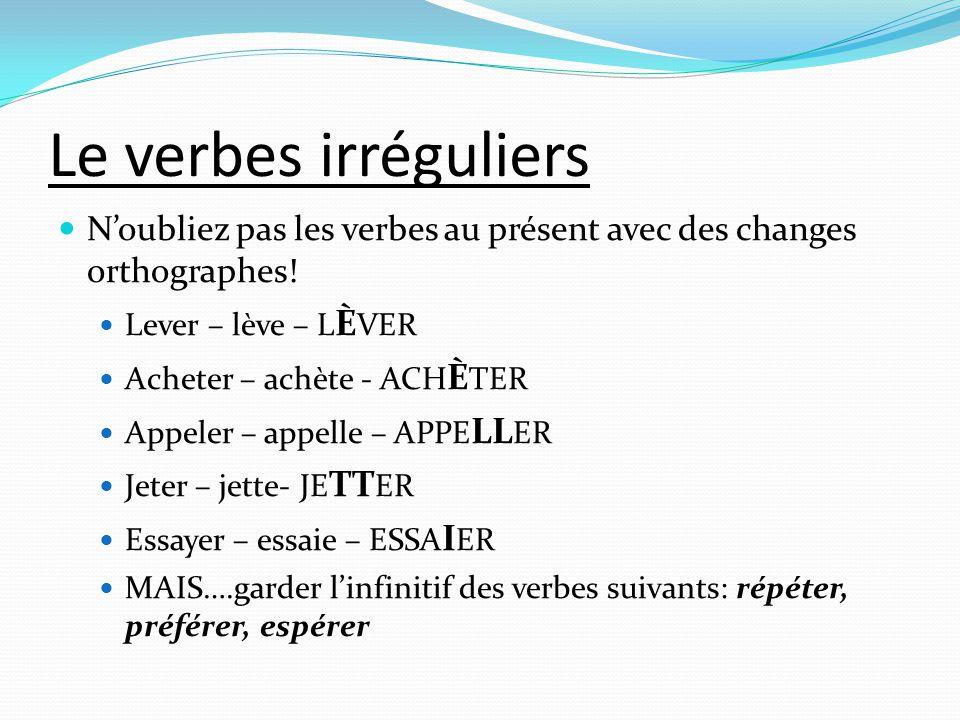 Le verbes irréguliers N'oubliez pas les verbes au présent avec des changes orthographes! Lever – lève – LÈVER.
