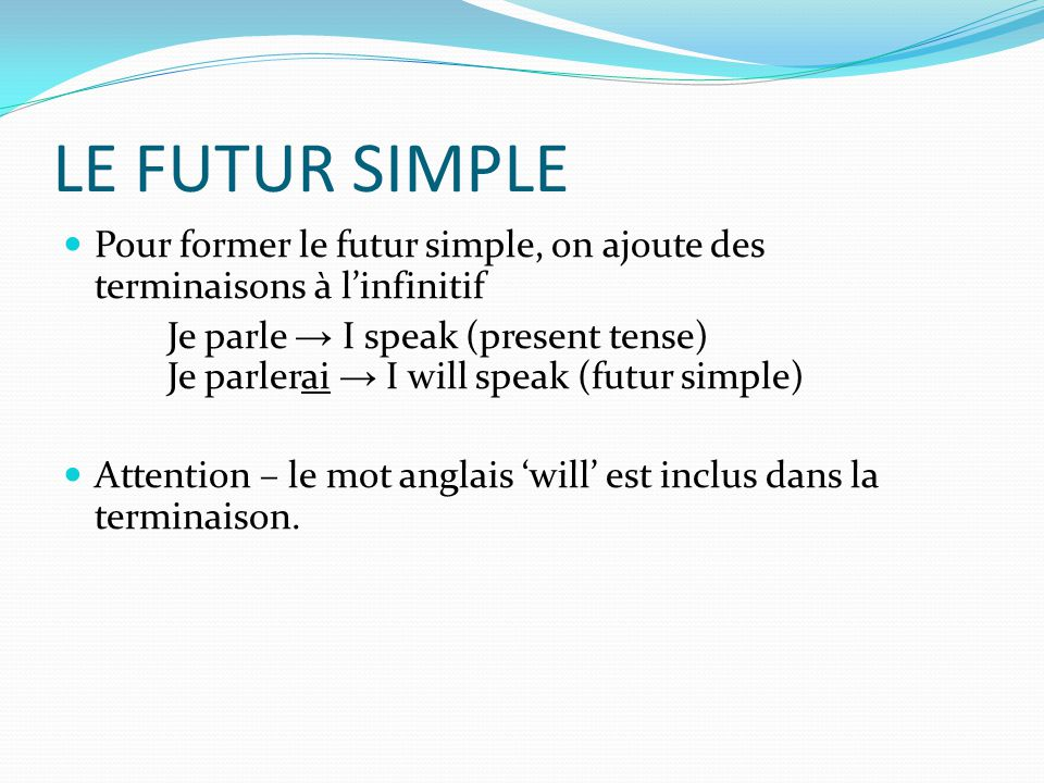 LE FUTUR SIMPLE Pour former le futur simple, on ajoute des terminaisons à l'infinitif.