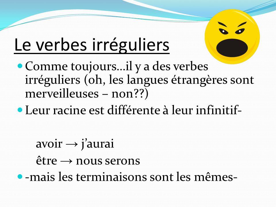 Le verbes irréguliers Comme toujours…il y a des verbes irréguliers (oh, les langues étrangères sont merveilleuses – non )