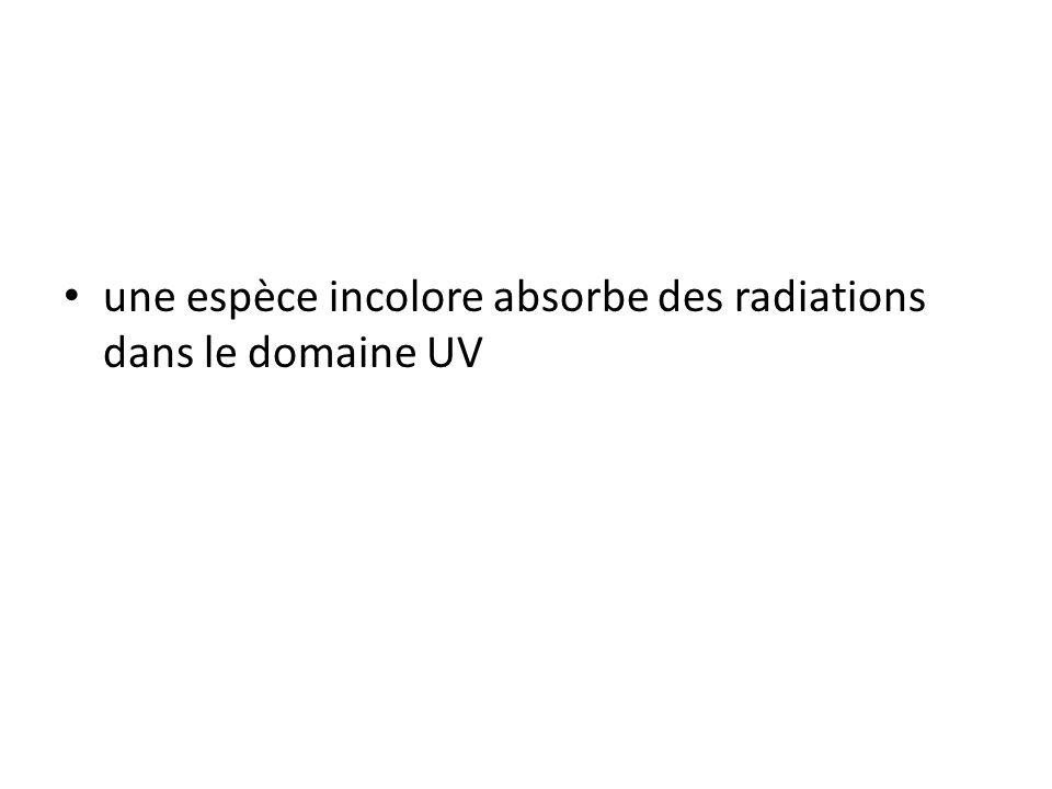 une espèce incolore absorbe des radiations dans le domaine UV