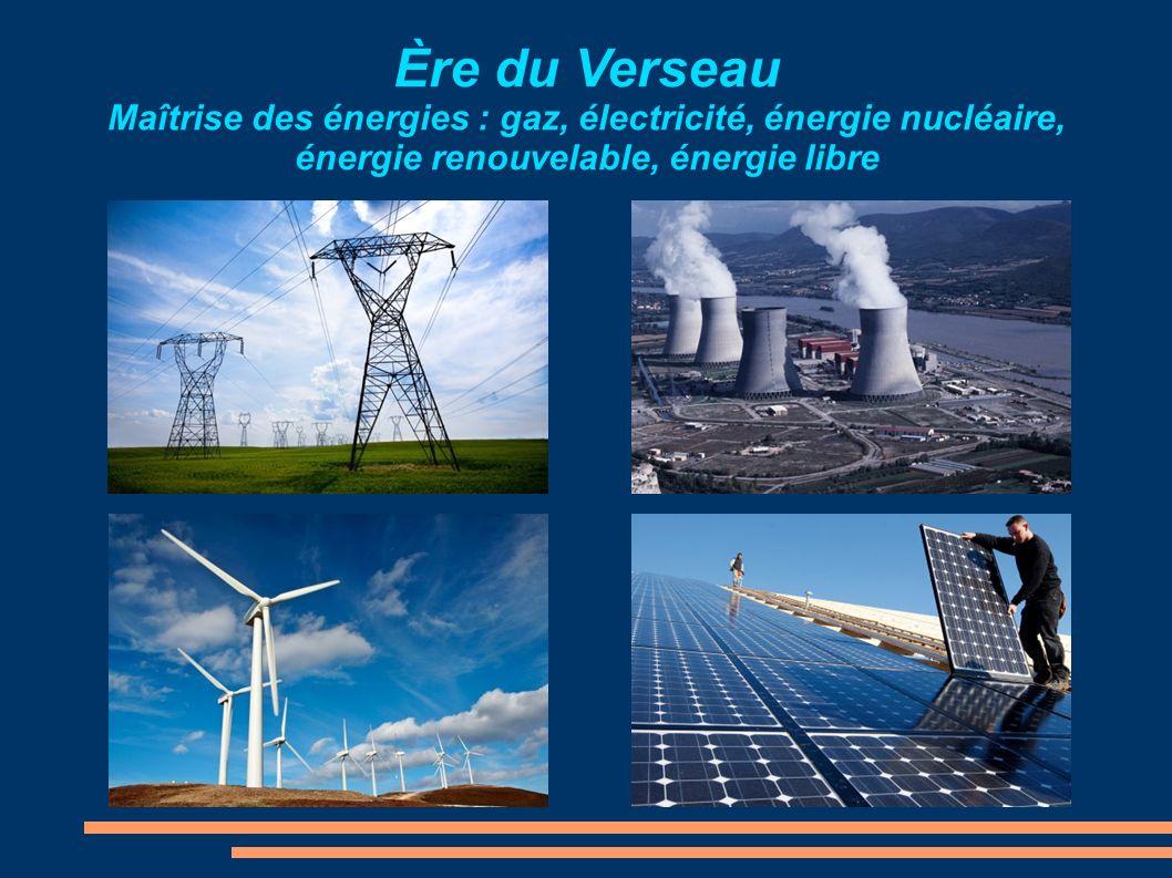 Ère du Verseau Maîtrise des énergies : gaz, électricité, énergie nucléaire, énergie renouvelable, énergie libre