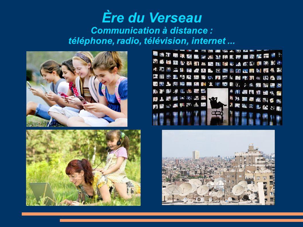 Ère du Verseau Communication à distance : téléphone, radio, télévision, internet ...