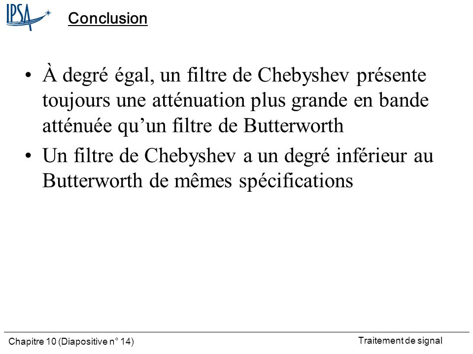Conclusion À degré égal, un filtre de Chebyshev présente toujours une atténuation plus grande en bande atténuée qu'un filtre de Butterworth.