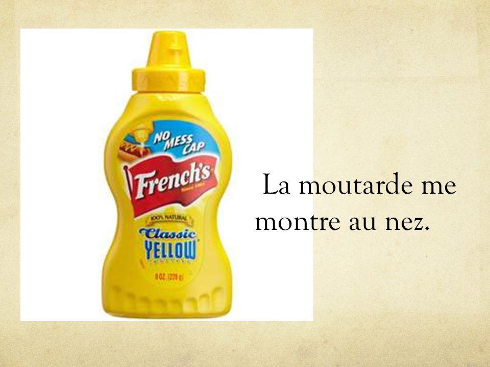 La moutarde me montre au nez.