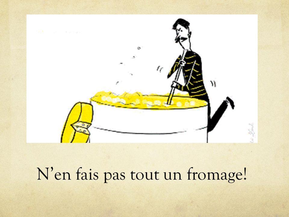 N'en fais pas tout un fromage!