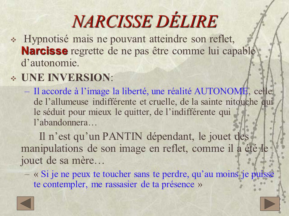 NARCISSE DÉLIRE Hypnotisé mais ne pouvant atteindre son reflet, Narcisse regrette de ne pas être comme lui capable d'autonomie.