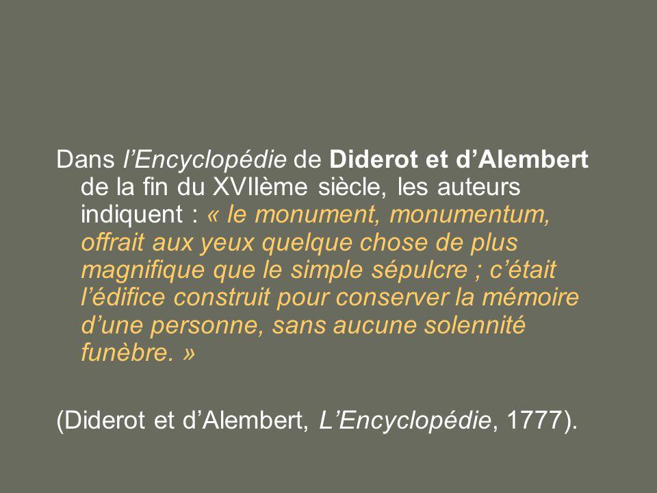 Dans l'Encyclopédie de Diderot et d'Alembert de la fin du XVIIème siècle, les auteurs indiquent : « le monument, monumentum, offrait aux yeux quelque chose de plus magnifique que le simple sépulcre ; c'était l'édifice construit pour conserver la mémoire d'une personne, sans aucune solennité funèbre. »