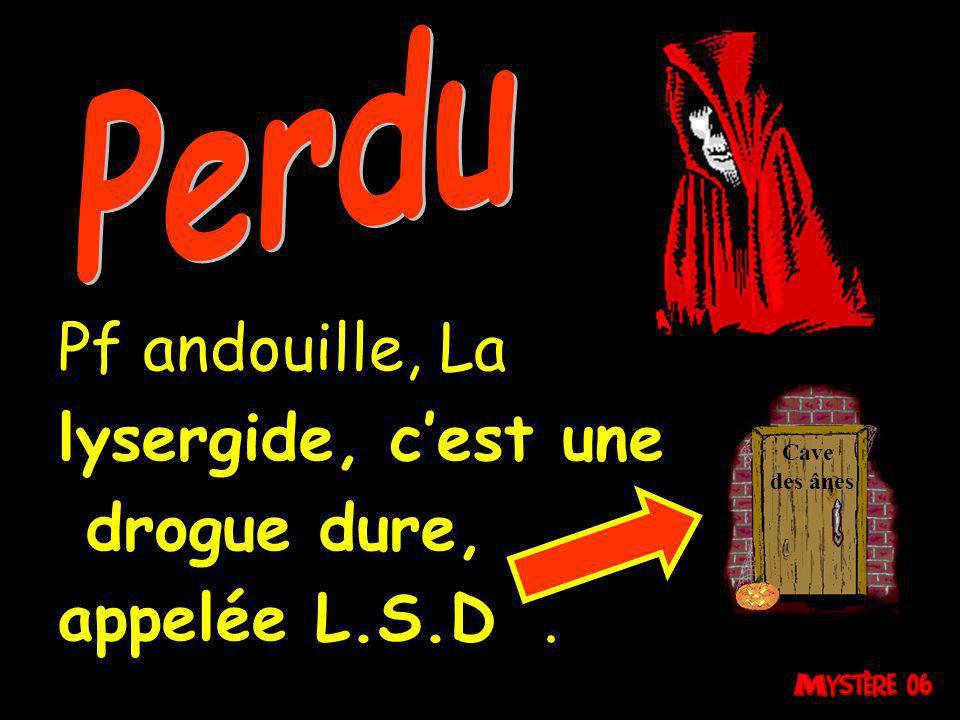 Perdu Pf andouille, La lysergide, c'est une drogue dure,