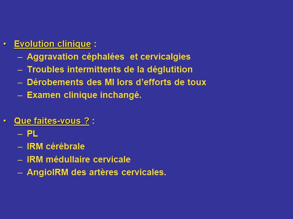 Evolution clinique : Aggravation céphalées et cervicalgies. Troubles intermittents de la déglutition.