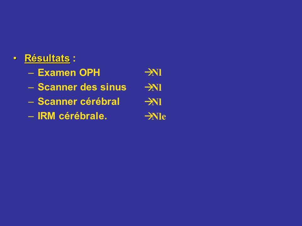 Résultats : Examen OPH Scanner des sinus Scanner cérébral IRM cérébrale. Nl Nle
