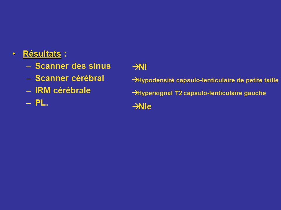 Résultats : Scanner des sinus Nl Scanner cérébral IRM cérébrale PL.