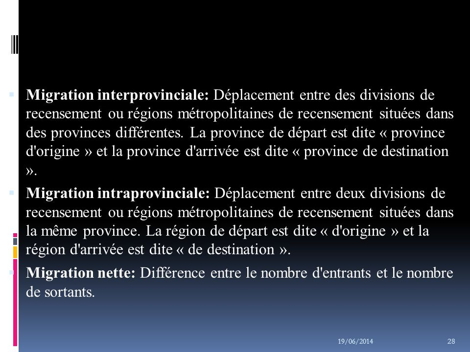 Migration interprovinciale: Déplacement entre des divisions de recensement ou régions métropolitaines de recensement situées dans des provinces différentes. La province de départ est dite « province d origine » et la province d arrivée est dite « province de destination ».