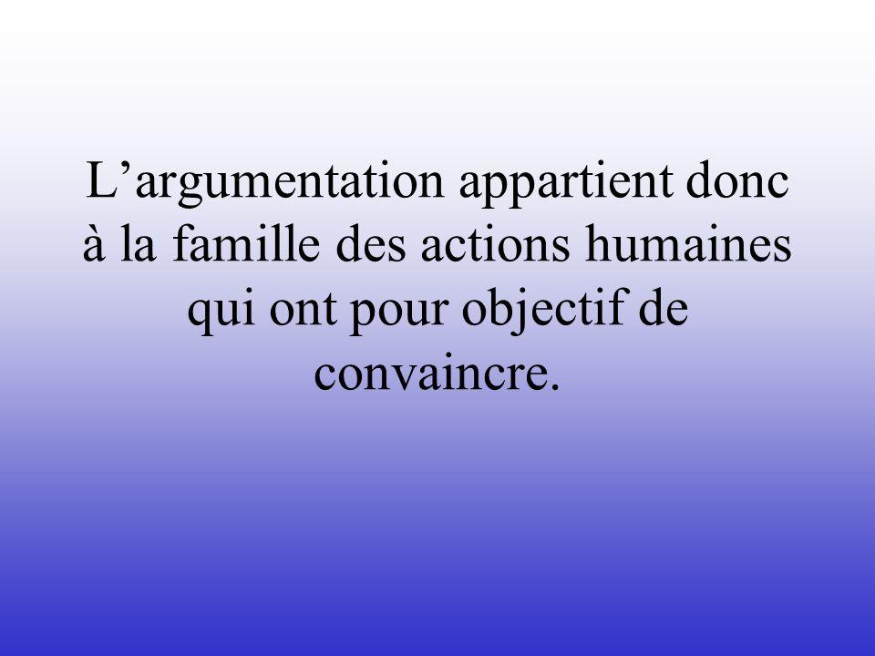 L'argumentation appartient donc à la famille des actions humaines qui ont pour objectif de convaincre.
