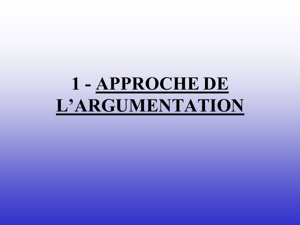 1 - APPROCHE DE L'ARGUMENTATION