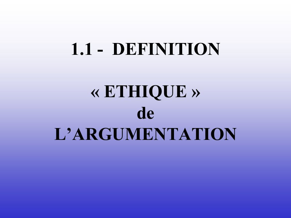 1.1 - DEFINITION « ETHIQUE » de L'ARGUMENTATION
