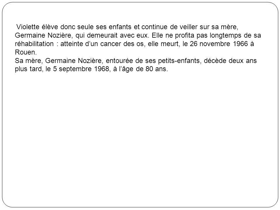Violette élève donc seule ses enfants et continue de veiller sur sa mère, Germaine Nozière, qui demeurait avec eux. Elle ne profita pas longtemps de sa réhabilitation : atteinte d'un cancer des os, elle meurt, le 26 novembre 1966 à Rouen.