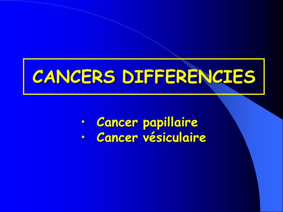 CANCERS DIFFERENCIES Cancer papillaire Cancer vésiculaire