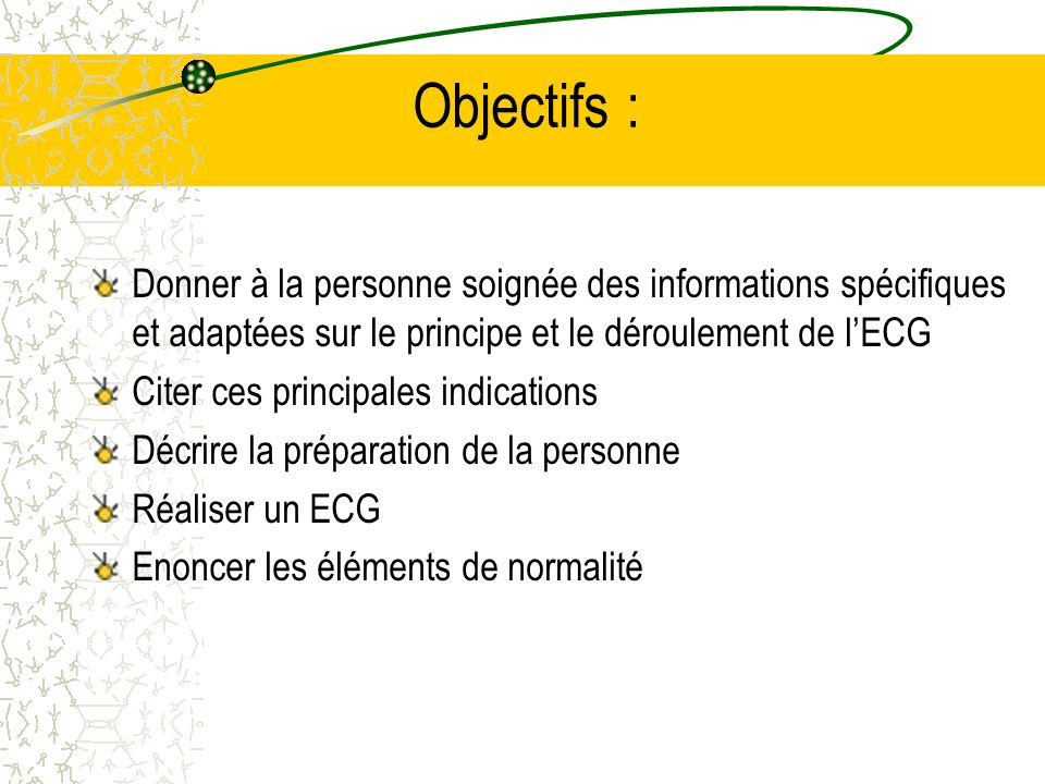 Objectifs :Donner à la personne soignée des informations spécifiques et adaptées sur le principe et le déroulement de l'ECG.