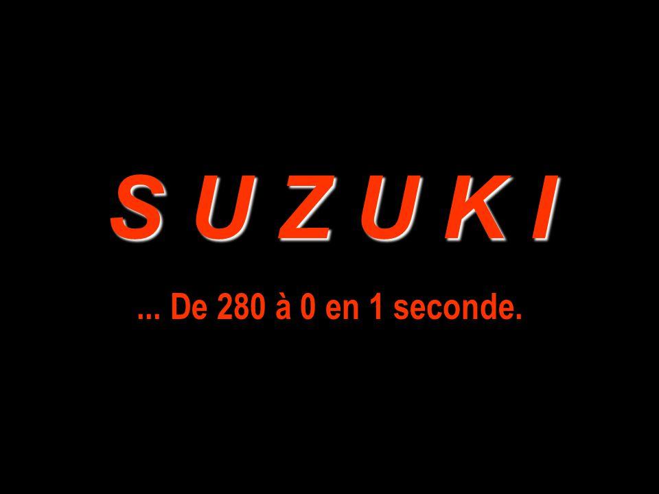 S U Z U K I ... De 280 à 0 en 1 seconde.