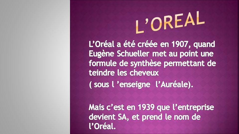 L'OREAL L'Oréal a été créée en 1907, quand Eugène Schueller met au point une formule de synthèse permettant de teindre les cheveux.