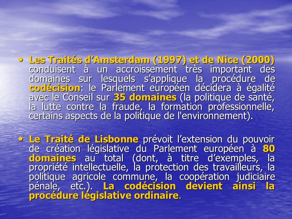 Les Traités d'Amsterdam (1997) et de Nice (2000) conduisent à un accroissement très important des domaines sur lesquels s'applique la procédure de codécision: le Parlement européen décidera à égalité avec le Conseil sur 35 domaines (la politique de santé, la lutte contre la fraude, la formation professionnelle, certains aspects de la politique de l environnement).