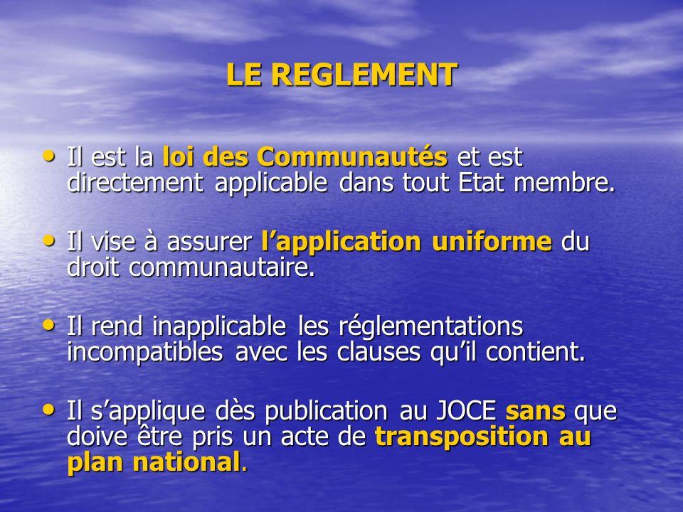 LE REGLEMENT Il est la loi des Communautés et est directement applicable dans tout Etat membre.