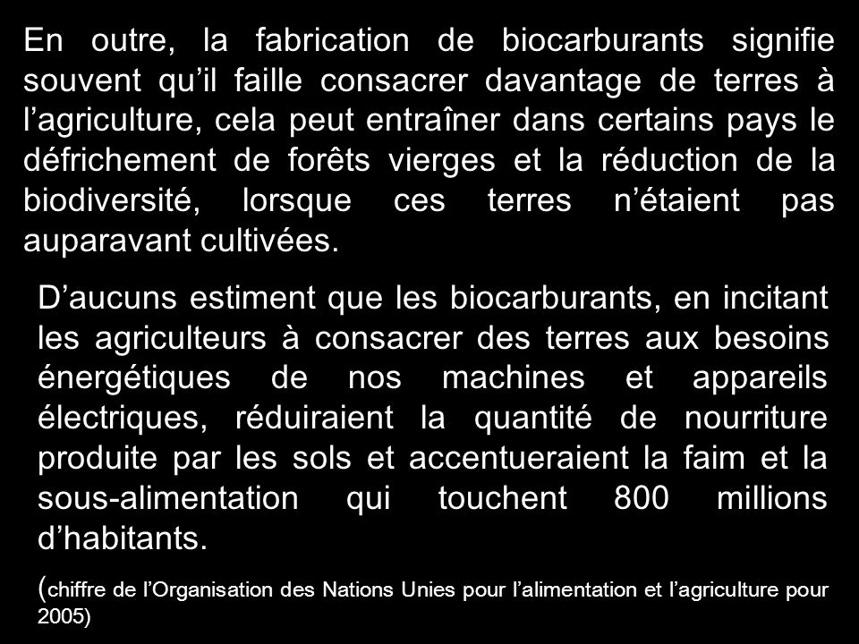 En outre, la fabrication de biocarburants signifie souvent qu'il faille consacrer davantage de terres à l'agriculture, cela peut entraîner dans certains pays le défrichement de forêts vierges et la réduction de la biodiversité, lorsque ces terres n'étaient pas auparavant cultivées.