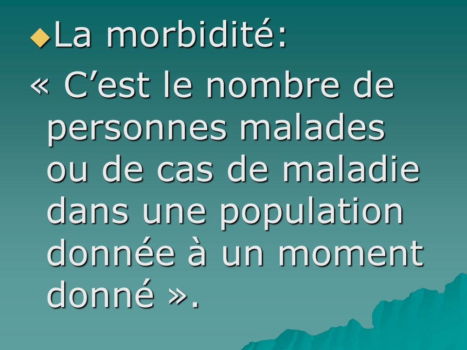 La morbidité: « C'est le nombre de personnes malades ou de cas de maladie dans une population donnée à un moment donné ».