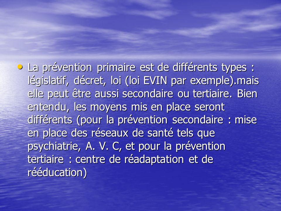 La prévention primaire est de différents types : législatif, décret, loi (loi EVIN par exemple).mais elle peut être aussi secondaire ou tertiaire.